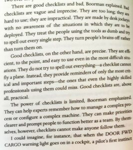 There are good checklists and bad, Boorman explained. B  checklists are vague and imprecise. They are too long; they  hard to use; they are impractical. They are made by desk jockeys  with no awareness of the situations in which they are to be  deployed. They treat the people using the tools as dumb and try  to spell out every single step. They turn people's brains off rather  than turn them on.  Good checklists, on the other hand, are precise. They are eff-  cient, to the point, and easy to use even in the most diffcult situ-  ations. They do not try to spell out everything—a checklist cannot  fly a plane. Instead, they provide reminders of only the most crit-  ical and important steps—the ones that even the highly skilled  professionals using them could miss. Good checklists are, above  all, practical.  The power of checklists is limited, Boorman emphasized.  They can help experts remember how to manage a complex pro-  cess or configure a complex machine. They can make priorities  clearer and prompt people to function better as a team. By them-  selves, however, checklists cannot make anyone follow them.  I could imagine, for instance, that when the DOOR FWD  CARGO warning light goes on in a cockpit, a pilot's first instinct